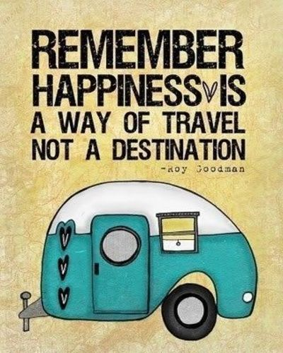 Remember happiness is a way of travel not a destination