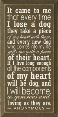 It came to me that every time I lose a dog they take a piece of my heart with them, and every new dog who comes into my life gifts me with a piece of their heart. If I live long enough all the components of my heart will be dog, and I will become as gener...