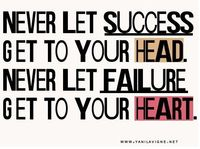 never let success get to your head. never let failure get to you heart.