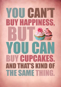 You cant buy happiness but you cam buy cupcakes.....